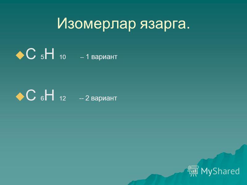 Изомерлар язарга. С 5 Н 10 -- 1 вариант С 6 Н 12 -- 2 вариант