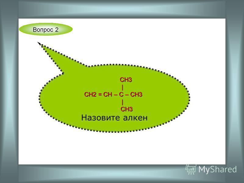 Вопрос 2 СН3 СН3 | СН2 = СН – С – СН3 СН2 = СН – С – СН3 | СН3 СН3 Назовите алкен