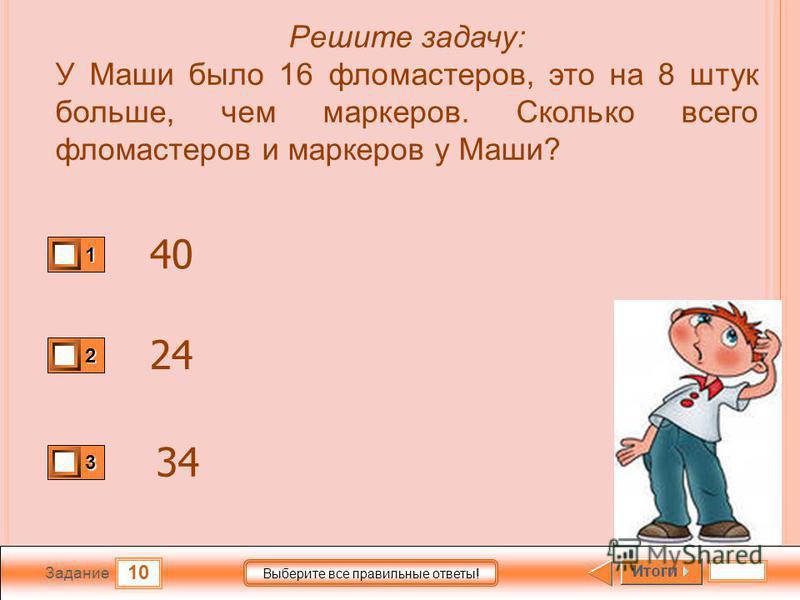 10 Задание Выберите все правильные ответы! Решите задачу: У Маши было 16 фломастеров, это на 8 штук больше, чем маркеров. Сколько всего фломастеров и маркеров у Маши? 1 2 3 40 24 34