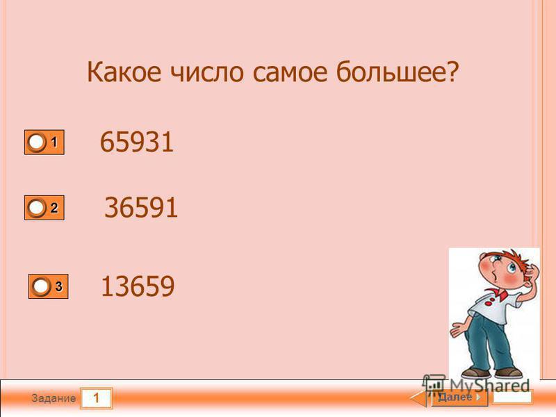 1 Задание 1 2 3 Какое число самое большее? 65931 36591 13659