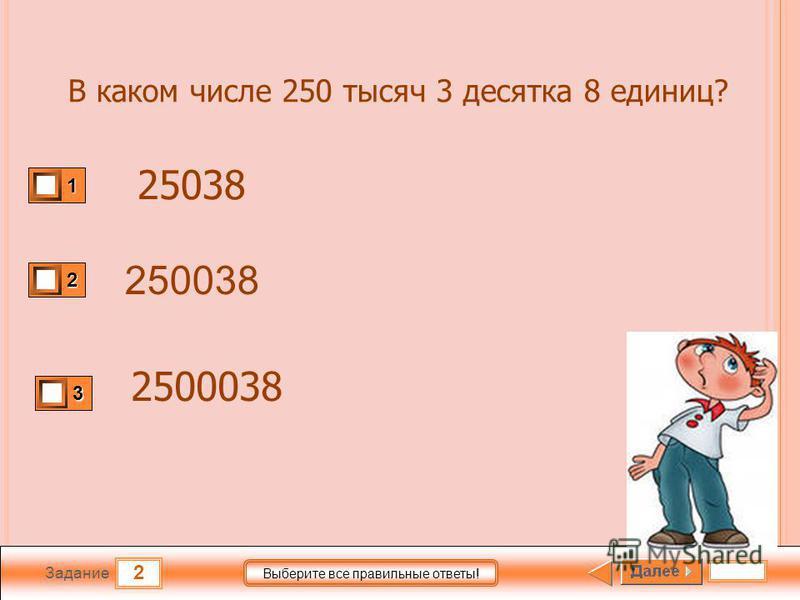 2 Задание Выберите все правильные ответы! 250038 1 2 3 В каком числе 250 тысяч 3 десятка 8 единиц? 25038 2500038