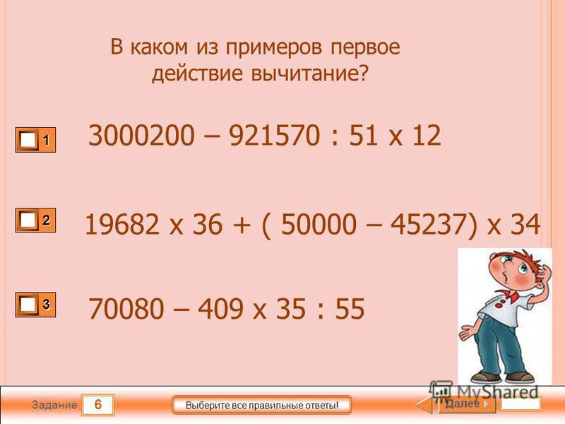 6 Задание Выберите все правильные ответы! 1 2 3 В каком из примеров первое действие вычитание? 3000200 – 921570 : 51 х 12 19682 х 36 + ( 50000 – 45237) х 34 70080 – 409 х 35 : 55