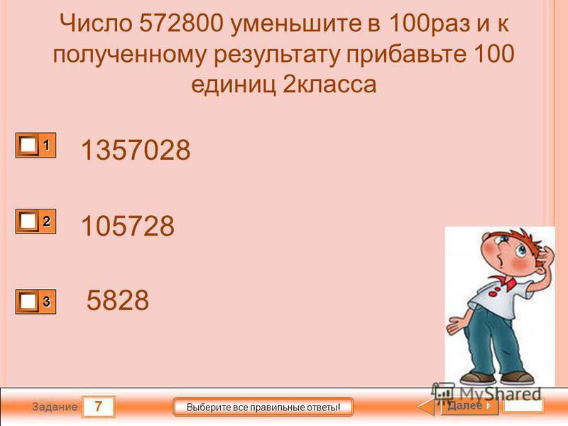 7 Задание Выберите все правильные ответы! Число 572800 уменьшите в 100 раз и к полученному результату прибавьте 100 единиц 2 класса 1357028 105728 5828 1 2 3