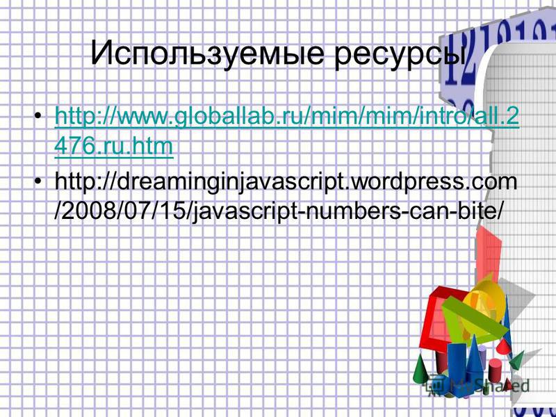 Используемые ресурсы http://www.globallab.ru/mim/mim/intro/all.2 476.ru.htmhttp://www.globallab.ru/mim/mim/intro/all.2 476.ru.htm http://dreaminginjavascript.wordpress.com /2008/07/15/javascript-numbers-can-bite/