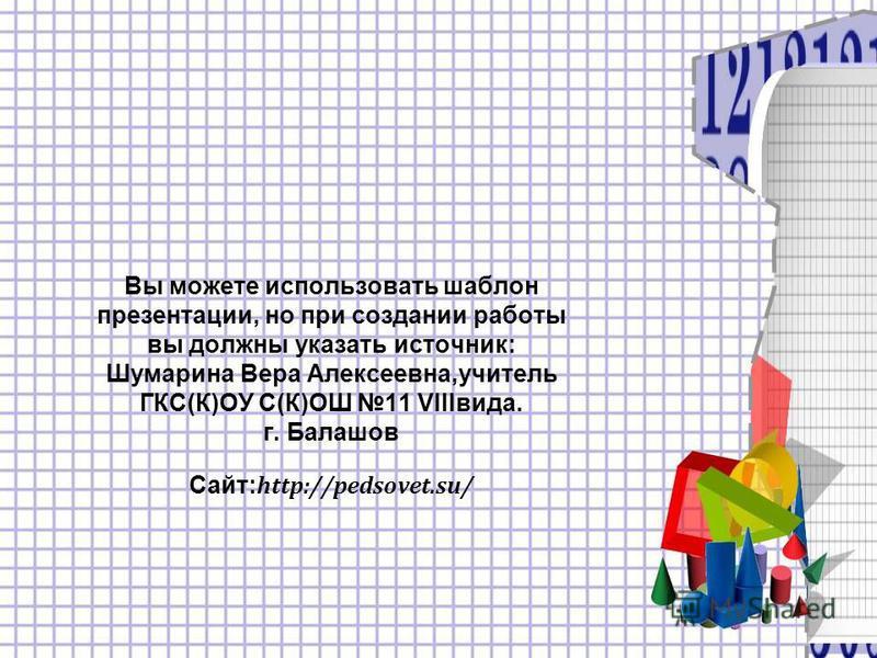 Вы можете использовать шаблон презентации, но при создании работы вы должны указать источник: Шумарина Вера Алексеевна,учитель ГКС(К)ОУ С(К)ОШ 11 VIIIвида. г. Балашов Сайт: http://pedsovet.su/