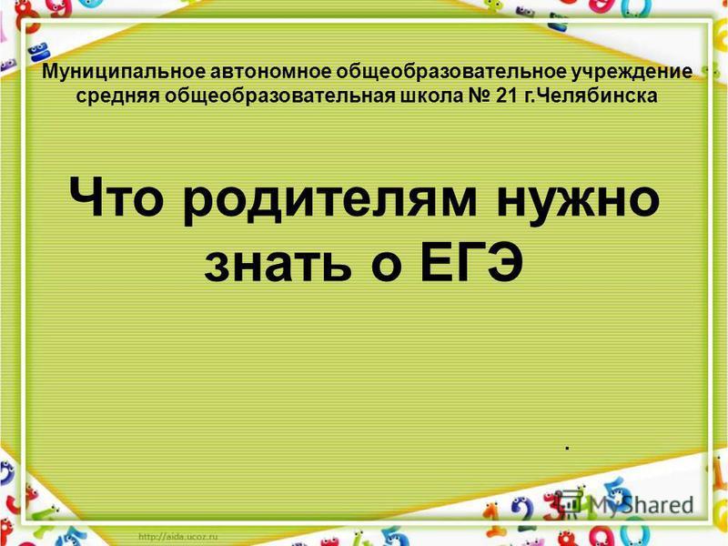 Что родителям нужно знать о ЕГЭ. Муниципальное автономное общеобразовательное учреждение средняя общеобразовательная школа 21 г.Челябинска