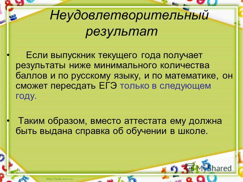 Неудовлетворительный результат Если выпускник текущего года получает результаты ниже минимального количества баллов и по русскому языку, и по математике, он сможет пересдать ЕГЭ только в следующем году. Таким образом, вместо аттестата ему должна быть