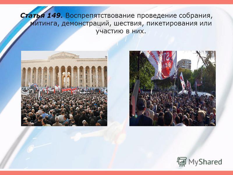 Статья 149. Воспрепятствование проведение собрания, митинга, демонстраций, шествия, пикетирования или участию в них.