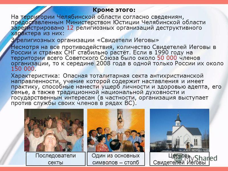 Кроме этого: На территории Челябинской области согласно сведениям, предоставленным Министерством Юстиции Челябинской области зарегистрировано 12 религиозных организаций деструктивного характера из них: 3 религиозных организации «Свидетели Иеговы» Нес