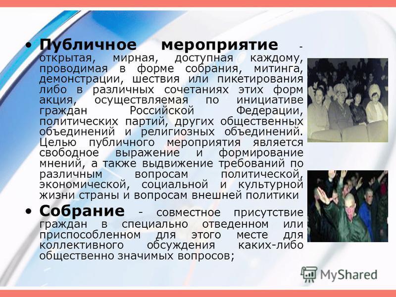 Публичное мероприятие - открытая, мирная, доступная каждому, проводимая в форме собрания, митинга, демонстрации, шествия или пикетирования либо в различных сочетаниях этих форм акция, осуществляемая по инициативе граждан Российской Федерации, политич