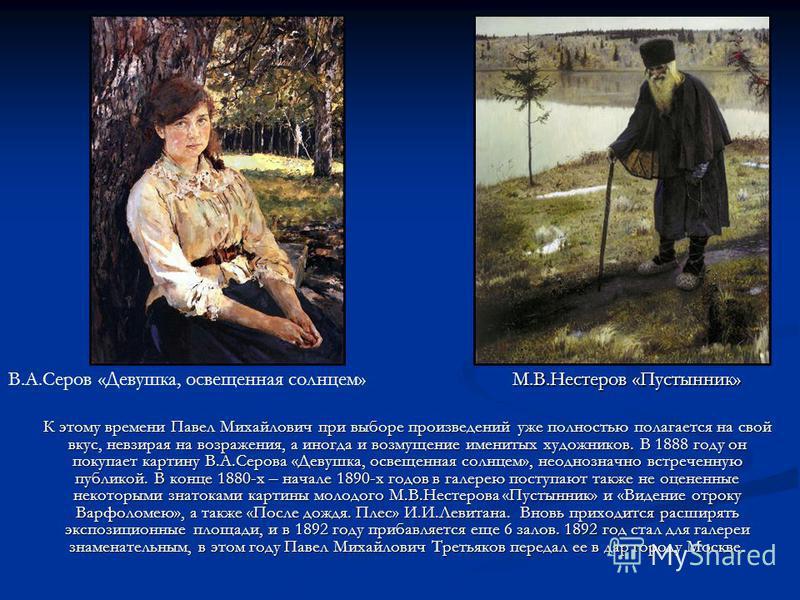 К этому времени Павел Михайлович при выборе произведений уже полностью полагается на свой вкус, невзирая на возражения, а иногда и возмущение именитых художников. В 1888 году он покупает картину В.А.Серова «Девушка, освещенная солнцем», неоднозначно