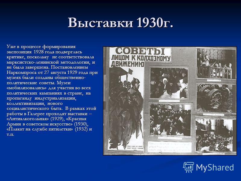 Выставки 1930 г. Уже в процессе формирования экспозиция 1928 года подверглась критике, поскольку не соответствовала марксистско-ленинской методологии, и не была завершена. Постановлением Наркомпроса от 27 августа 1929 года при музеях были созданы общ