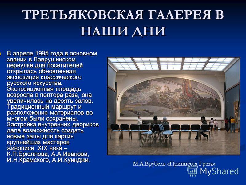ТРЕТЬЯКОВСКАЯ ГАЛЕРЕЯ В НАШИ ДНИ В апреле 1995 года в основном здании в Лаврушинском переулке для посетителей открылась обновленная экспозиция классического русского искусства. Экспозиционная площадь возросла в полтора раза, она увеличилась на десять