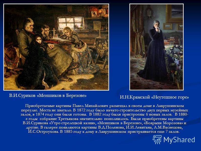 Приобретаемые картины Павел Михайлович размещал в своем доме в Лаврушинском переулке. Места не хватало. В 1872 году было начато строительство двух первых музейных залов, в 1874 году они были готовы. В 1882 году были пристроены 6 новых залов. В 1880-