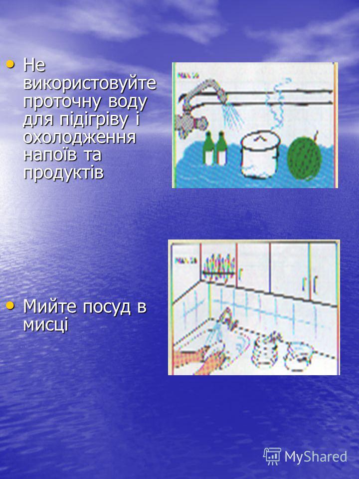 Не використовуйте проточну воду для підігріву і охолодження напоїв та продуктів Не використовуйте проточну воду для підігріву і охолодження напоїв та продуктів Мийте посуд в мисці Мийте посуд в мисці