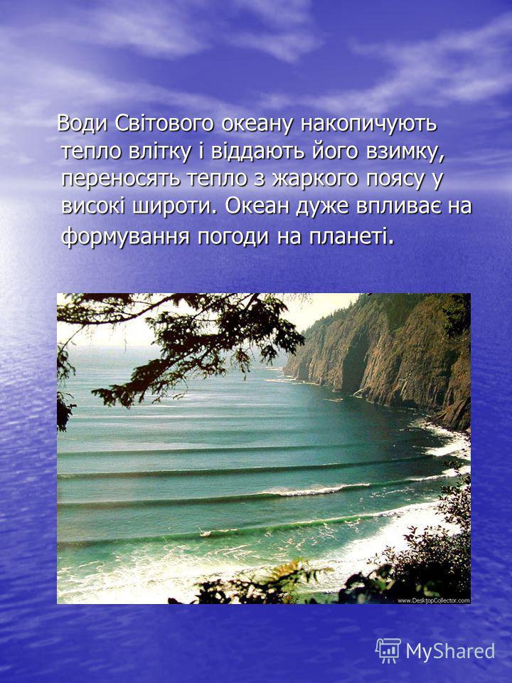 Води Світового океану накопичують тепло влітку і віддають його взимку, переносять тепло з жаркого поясу у високі широти. Океан дуже впливає на формування погоди на планеті. Води Світового океану накопичують тепло влітку і віддають його взимку, перено