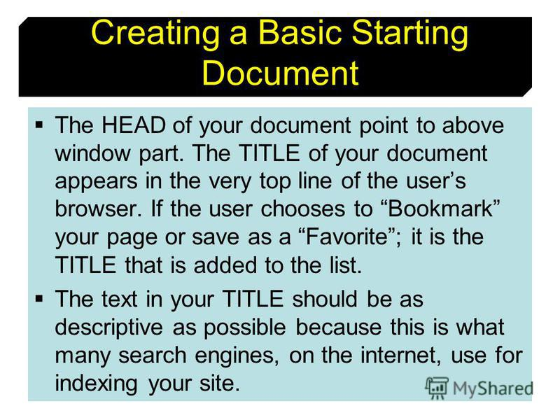 10 Creating a Basic Starting Document The HEAD of your document point to above window part. The TITLE of your document appears in the very top line of the users browser. If the user chooses to Bookmark your page or save as a Favorite; it is the TITLE