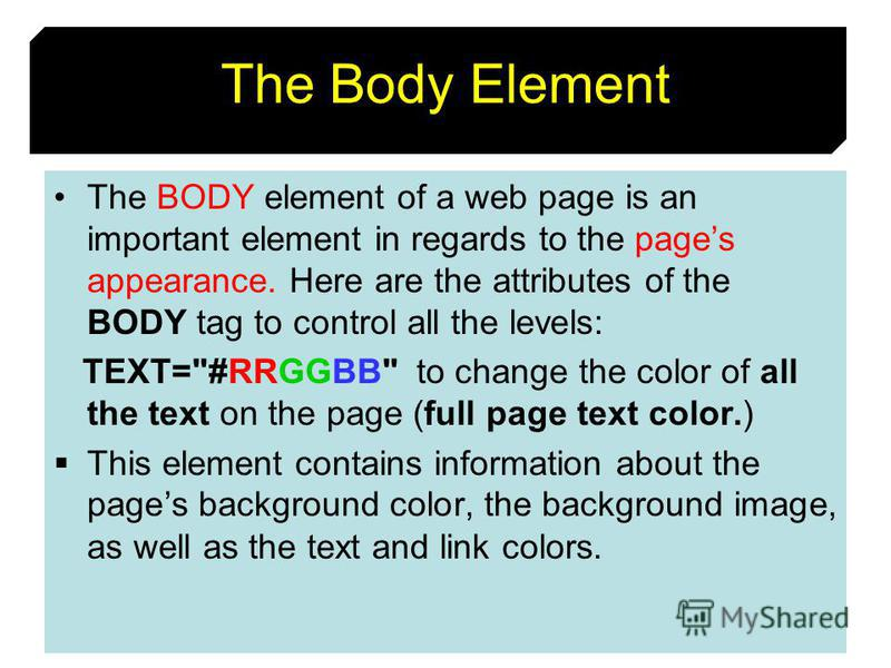 15 The Body Element The BODY element of a web page is an important element in regards to the pages appearance. Here are the attributes of the BODY tag to control all the levels: TEXT=