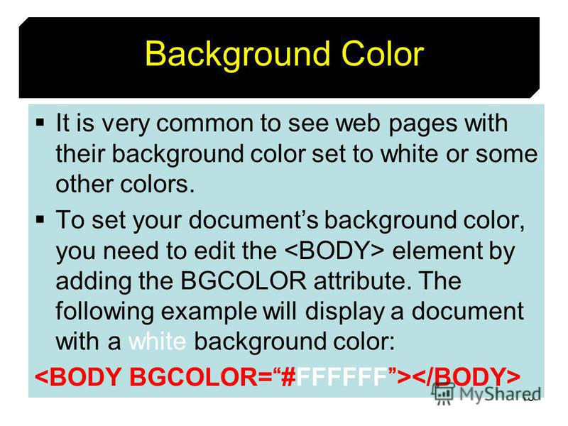 16 Background Color It is very common to see web pages with their background color set to white or some other colors. To set your documents background color, you need to edit the element by adding the BGCOLOR attribute. The following example will dis