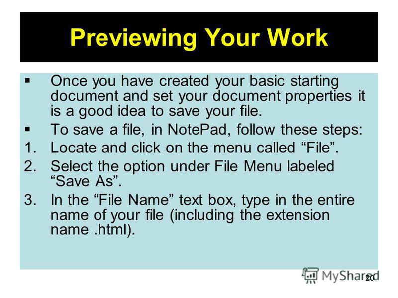 20 Previewing Your Work Once you have created your basic starting document and set your document properties it is a good idea to save your file. To save a file, in NotePad, follow these steps: 1.Locate and click on the menu called File. 2.Select the