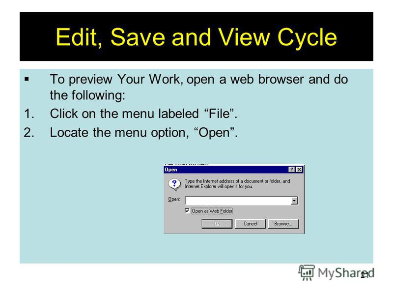 21 Edit, Save and View Cycle To preview Your Work, open a web browser and do the following: 1.Click on the menu labeled File. 2.Locate the menu option, Open.