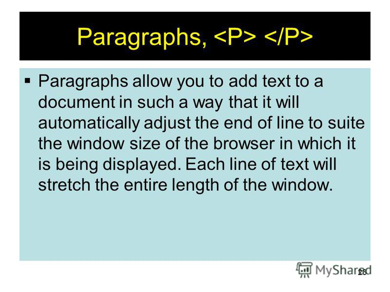 26 Paragraphs, Paragraphs allow you to add text to a document in such a way that it will automatically adjust the end of line to suite the window size of the browser in which it is being displayed. Each line of text will stretch the entire length of
