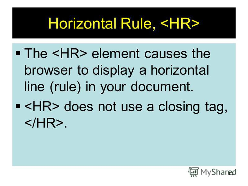30 Horizontal Rule, The element causes the browser to display a horizontal line (rule) in your document. does not use a closing tag,.