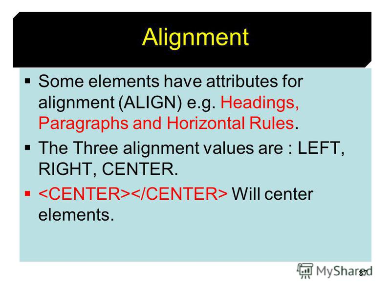 37 Alignment Some elements have attributes for alignment (ALIGN) e.g. Headings, Paragraphs and Horizontal Rules. The Three alignment values are : LEFT, RIGHT, CENTER. Will center elements.