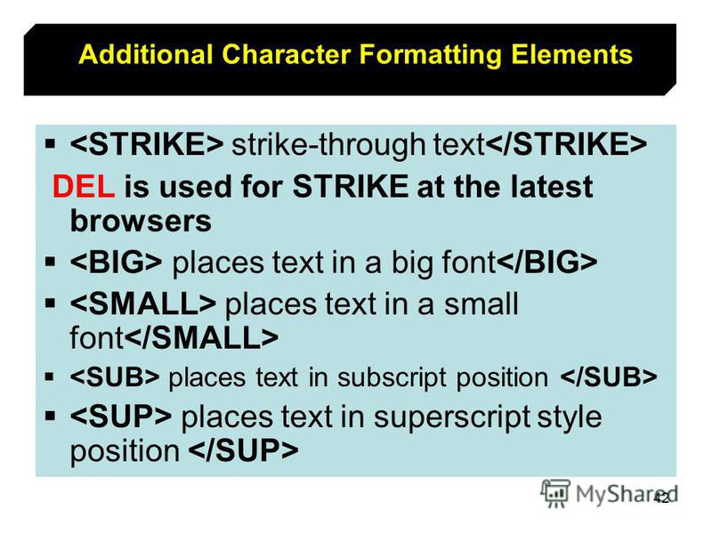 42 Additional Character Formatting Elements strike-through text DEL is used for STRIKE at the latest browsers places text in a big font places text in a small font places text in subscript position places text in superscript style position