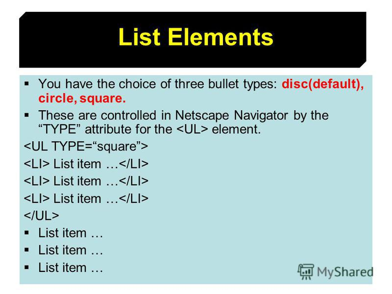 46 List Elements You have the choice of three bullet types: disc(default), circle, square. These are controlled in Netscape Navigator by theTYPE attribute for the element. List item … List item …