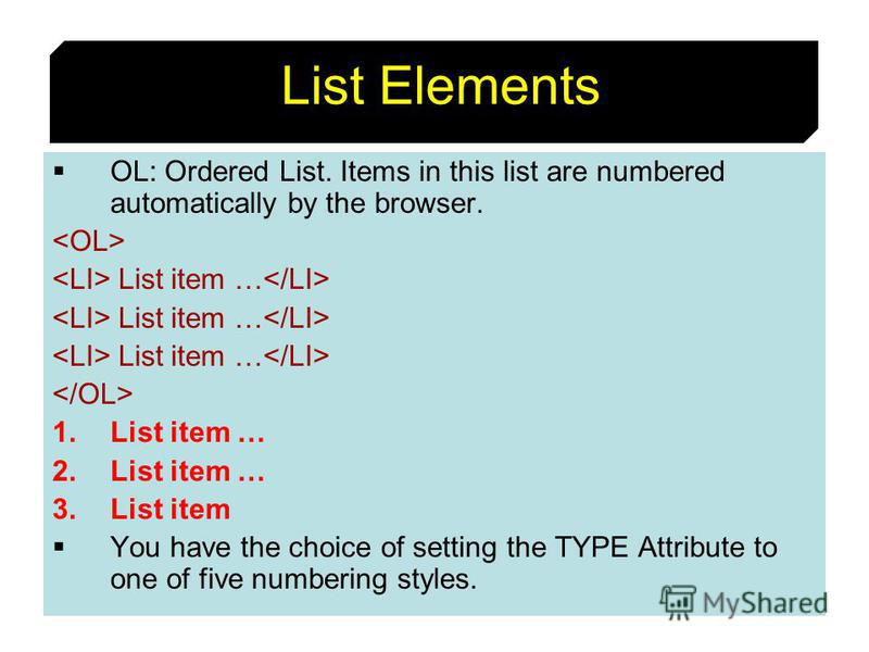 47 List Elements OL: Ordered List. Items in this list are numbered automatically by the browser. List item … 1.List item … 2.List item … 3.List item You have the choice of setting the TYPE Attribute to one of five numbering styles.
