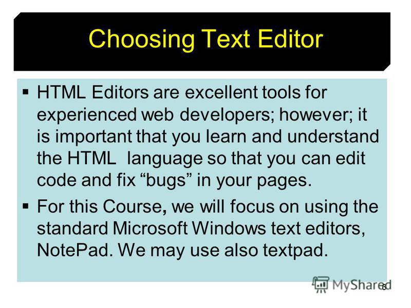 6 Choosing Text Editor HTML Editors are excellent tools for experienced web developers; however; it is important that you learn and understand the HTML language so that you can edit code and fix bugs in your pages. For this Course, we will focus on u
