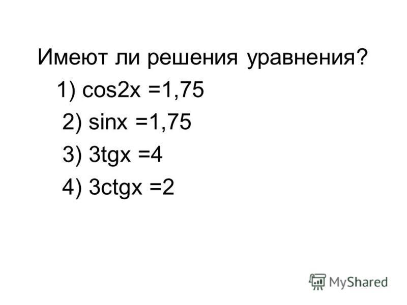 Имеют ли решения уравнения? 1) cos2x =1,75 2) sinx =1,75 3) 3tgx =4 4) 3ctgx =2