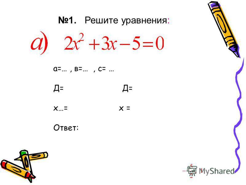 1. Решите уравнения: Ответ: а=…, в=…, с= … Д= х…= х = Ответ: