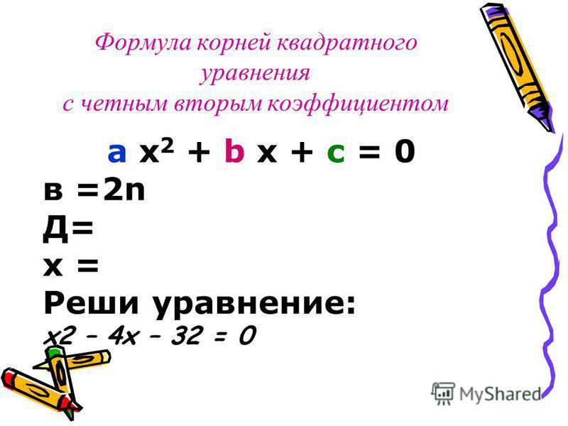 Формула корней квадратного уравнения с четным вторым коэффициентом a x 2 + b x + c = 0 в =2n Д= х = Реши уравнение: x2 – 4x – 32 = 0