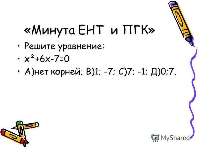 «Минута ЕНТ и ПГК» Решите уравнение: х²+6 х-7=0 А)нет корней; В)1; -7; С)7; -1; Д)0;7.