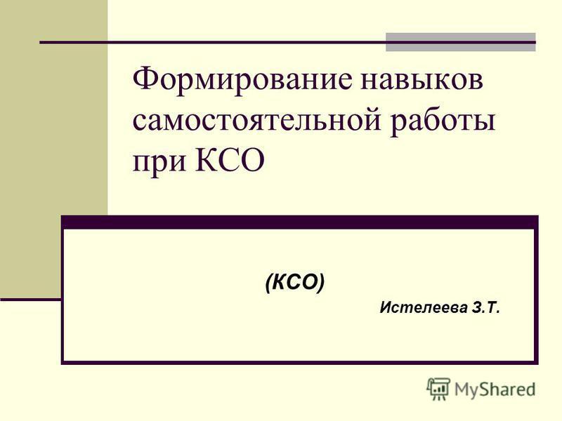 Формирование навыков самостоятельной работы при КСО (КСО) Истелеева З.Т.