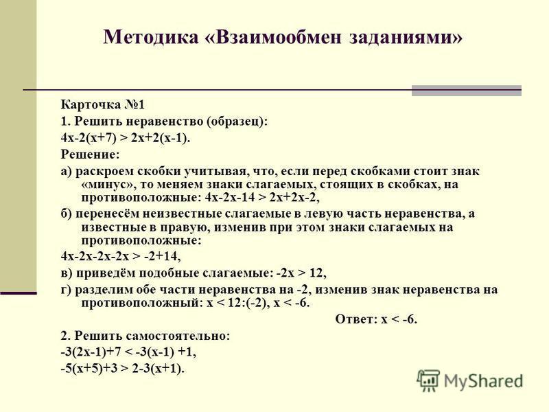 Методика «Взаимообмен заданиями» Карточка 1 1. Решить неравенство (образец): 4 х-2(х+7) > 2 х+2(х-1). Решение: а) раскроем скобки учитывая, что, если перед скобками стоит знак «минус», то меняем знаки слагаемых, стоящих в скобках, на противоположные: