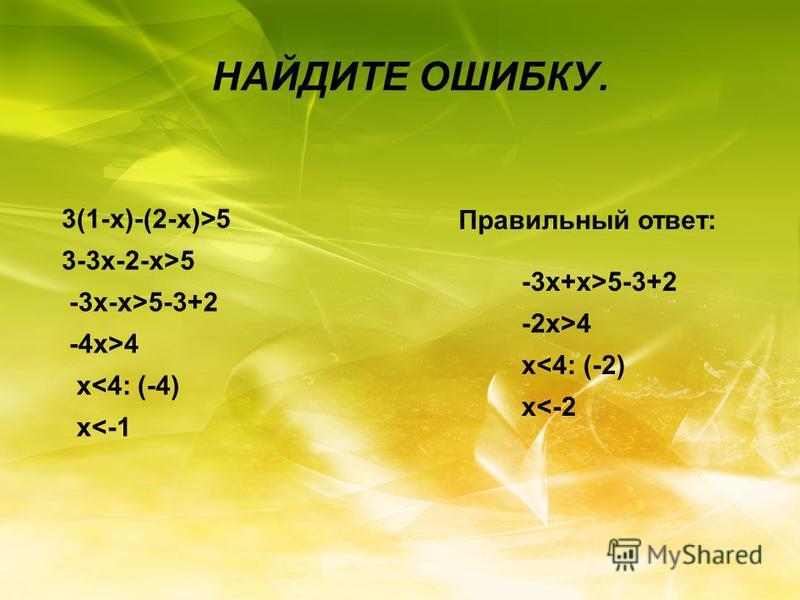 НАЙДИТЕ ОШИБКУ. 3(1-x)-(2-x)>5 3-3x-2-x>5 -3x-x>5-3+2 -4x>4 x<4: (-4) x<-1 Правильный ответ: -3x+x>5-3+2 -2x>4 x<4: (-2) x<-2