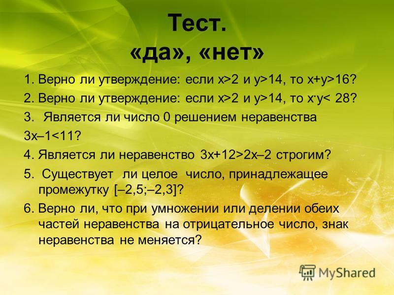 Тест. «да», «нет» 1. Верно ли утверждение: если х>2 и y>14, то х+y>16? 2. Верно ли утверждение: если х>2 и y>14, то х·y< 28? 3. Является ли число 0 решением неравенства 3 х–1<11? 4. Является ли неравенство 3 х+12>2 х–2 строгим? 5. Существует ли целое