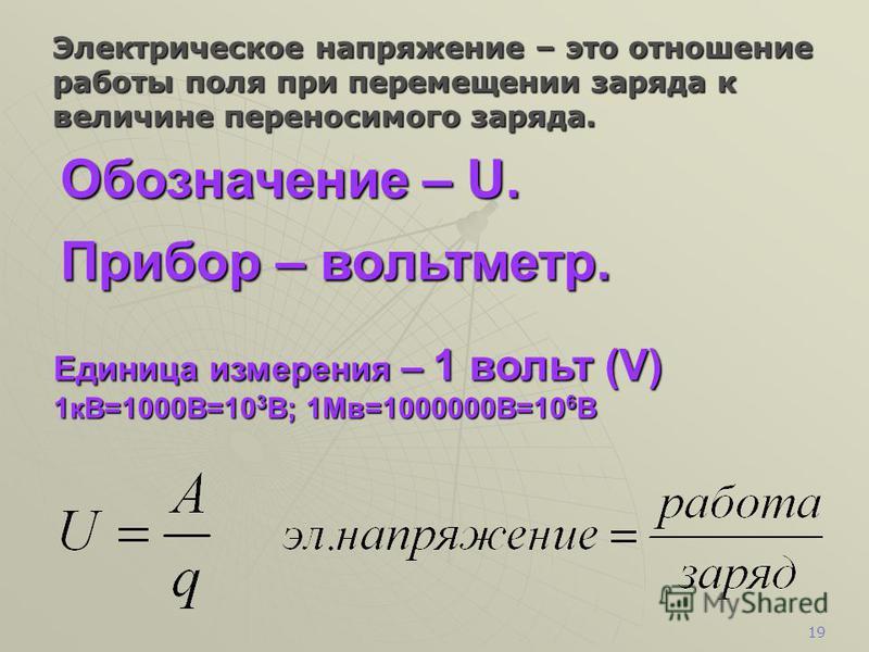 18 Обозначение – I. Прибор для измерения – амперметр. Единица измерения – 1 ампер (А) 1 мА=0,001А=10 -3 А; 1 кА=1000А=10 3 А Сила тока – это отношение заряда, переносимого через поперечное сечение проводника, ко времени его переноса.
