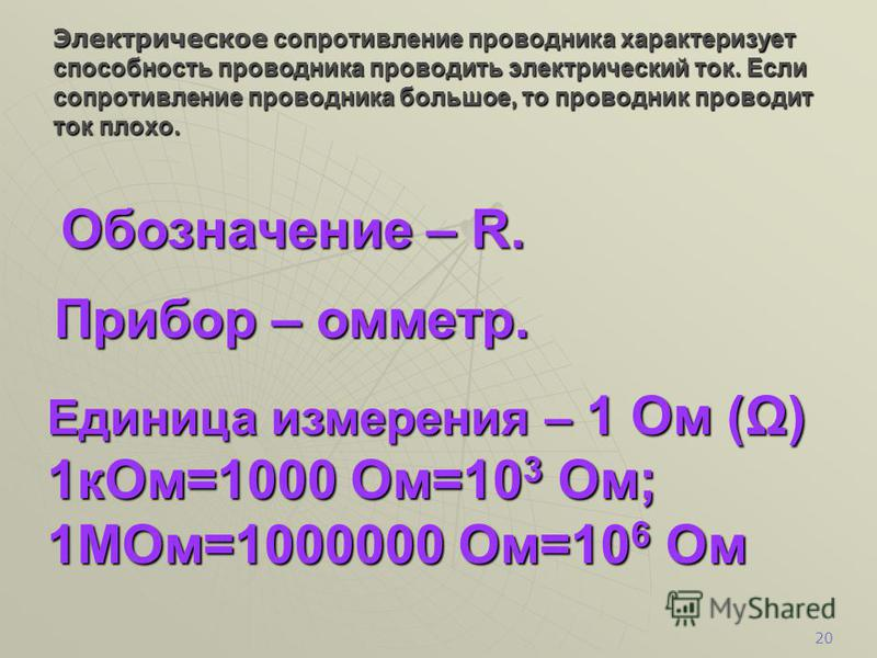 19 Обозначение – U. Прибор – вольтметр. Единица измерения – 1 вольт (V) 1 кВ=1000В=10 3 В; 1Мв=1000000В=10 6 В Электрическое напряжение – это отношение работы поля при перемещении заряда к величине переносимого заряда.