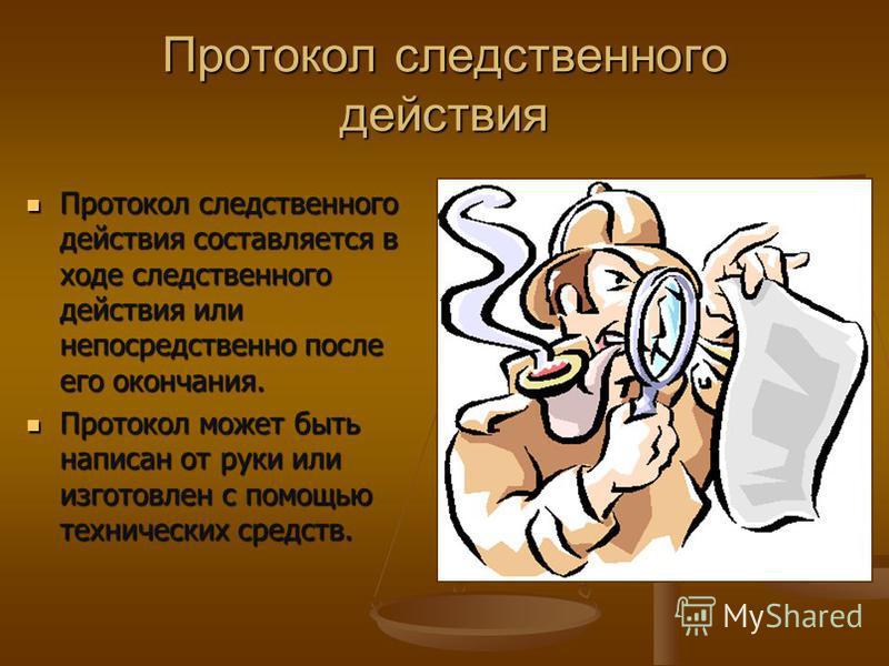 Протокол следственного действия Протокол следственного действия составляется в ходе следственного действия или непосредственно после его окончания. Протокол следственного действия составляется в ходе следственного действия или непосредственно после е