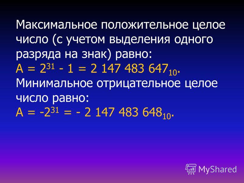 Максимальное положительное целое число (с учетом выделения одного разряда на знак) равно: А = 2 31 - 1 = 2 147 483 647 10. Минимальное отрицательное целое число равно: А = -2 31 = - 2 147 483 648 10.