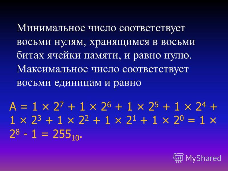 Минимальное число соответствует восьми нулям, хранящимся в восьми битах ячейки памяти, и равно нулю. Максимальное число соответствует восьми единицам и равно А = 1 × 2 7 + 1 × 2 6 + 1 × 2 5 + 1 × 2 4 + 1 × 2 3 + 1 × 2 2 + 1 × 2 1 + 1 × 2 0 = 1 × 2 8