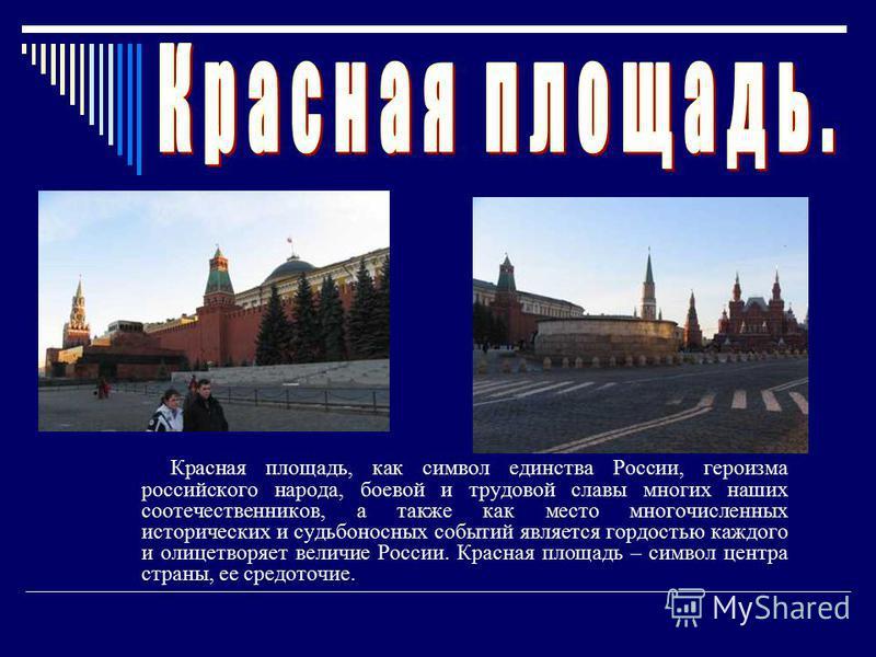Красная площадь, как символ единства России, героизма российского народа, боевой и трудовой славы многих наших соотечественников, а также как место многочисленных исторических и судьбоносных событий является гордостью каждого и олицетворяет величие Р