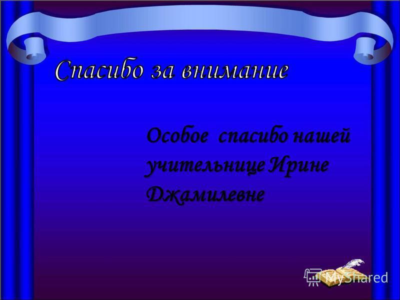 Особое спасибо нашей учительнице Ирине Джамилевне
