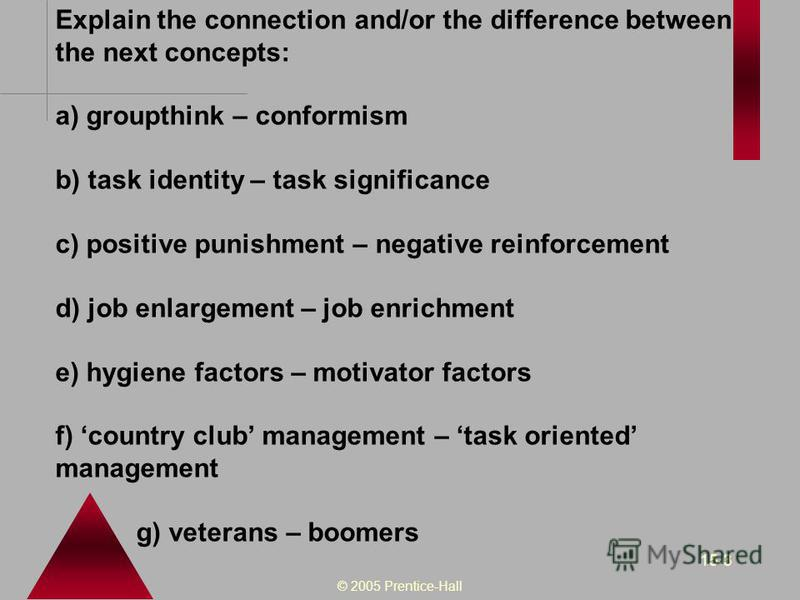 © 2005 Prentice-Hall 15-3 Explain the connection and/or the difference between the next concepts: a) groupthink – conformism b) task identity – task significance c) positive punishment – negative reinforcement d) job enlargement – job enrichment e) h