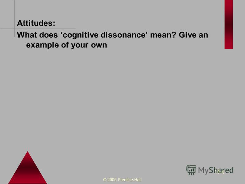 © 2005 Prentice-Hall 15-4 Attitudes: What does cognitive dissonance mean? Give an example of your own