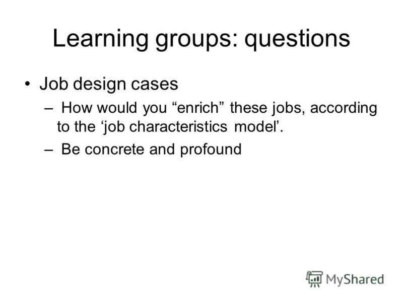 Learning groups: questions Job design cases – How would you enrich these jobs, according to the job characteristics model. – Be concrete and profound